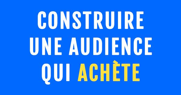 «Construire une audience qui achète» : la formation gratuite de Marketing Mania